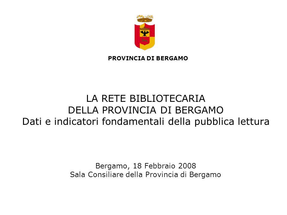 LA RETE BIBLIOTECARIA DELLA PROVINCIA DI BERGAMO Dati e indicatori fondamentali della pubblica lettura Bergamo, 18 Febbraio 2008 Sala Consiliare della