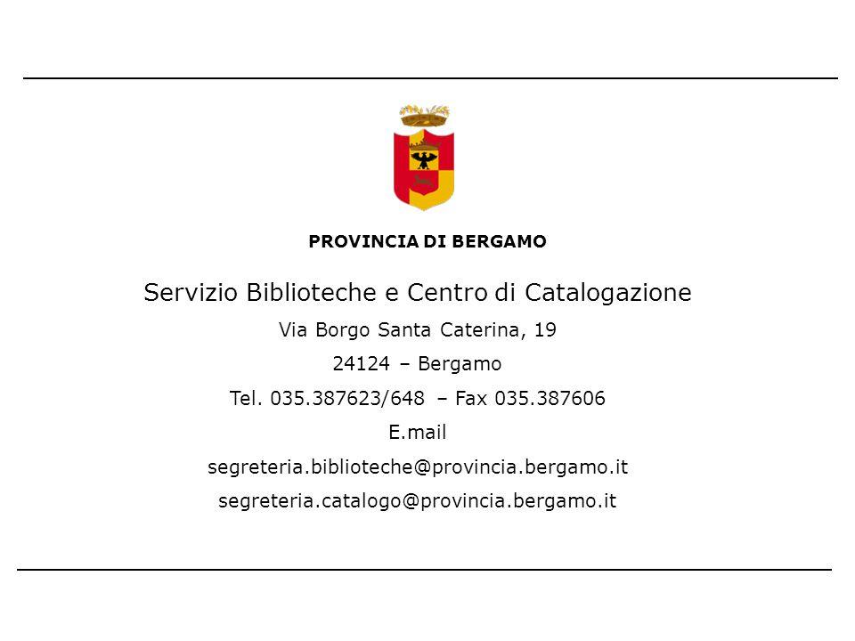 PROVINCIA DI BERGAMO Servizio Biblioteche e Centro di Catalogazione Via Borgo Santa Caterina, 19 24124 – Bergamo Tel. 035.387623/648 – Fax 035.387606