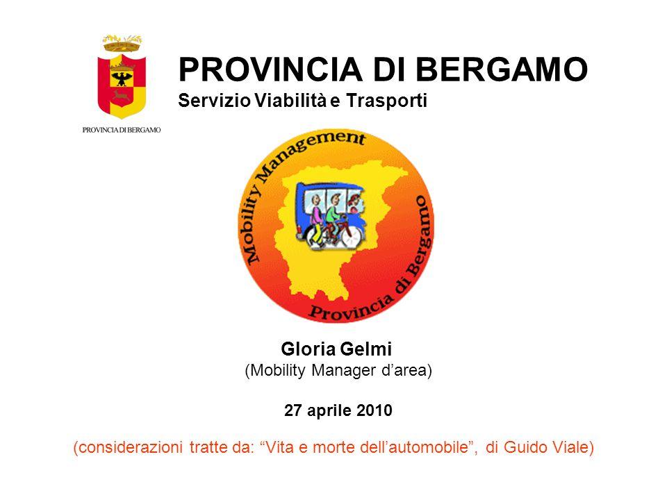Gloria Gelmi (Mobility Manager darea) 27 aprile 2010 PROVINCIA DI BERGAMO Servizio Viabilità e Trasporti (considerazioni tratte da: Vita e morte dellautomobile, di Guido Viale)