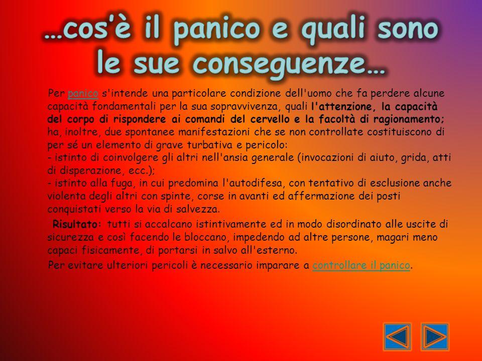 Per panico s'intende una particolare condizione dell'uomo che fa perdere alcune capacità fondamentali per la sua sopravvivenza, quali l'attenzione, la