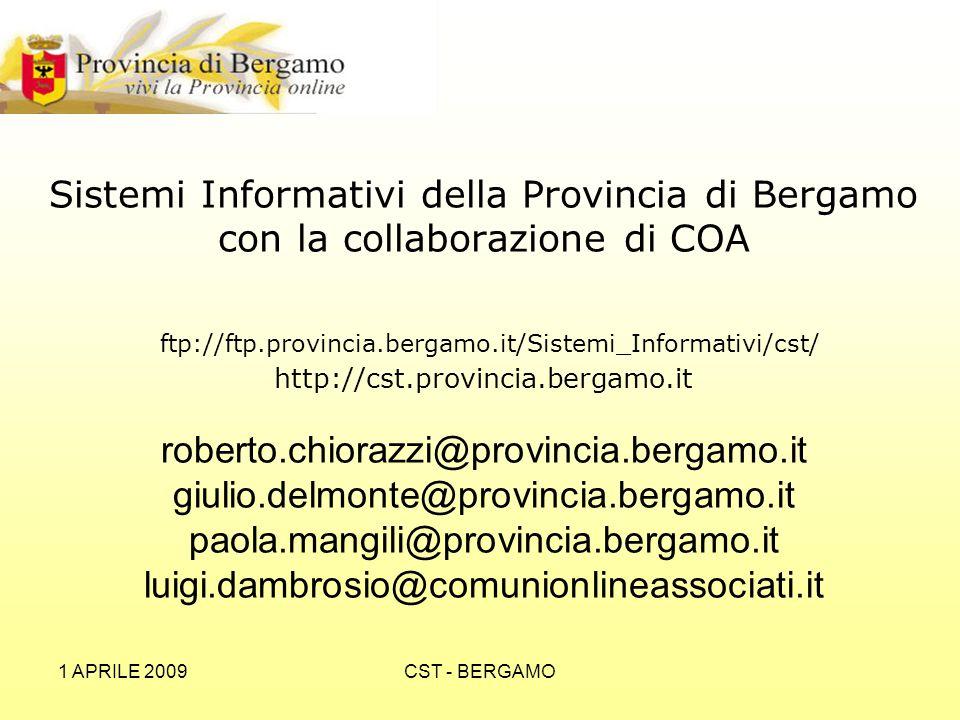 1 APRILE 2009CST - BERGAMO Sistemi Informativi della Provincia di Bergamo con la collaborazione di COA ftp://ftp.provincia.bergamo.it/Sistemi_Informativi/cst/ http://cst.provincia.bergamo.it roberto.chiorazzi@provincia.bergamo.it giulio.delmonte@provincia.bergamo.it paola.mangili@provincia.bergamo.it luigi.dambrosio@comunionlineassociati.it