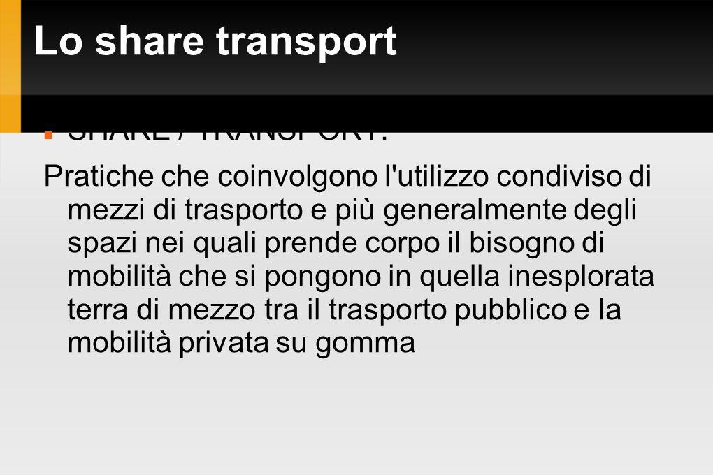 Lo share transport SHARE / TRANSPORT: Pratiche che coinvolgono l'utilizzo condiviso di mezzi di trasporto e più generalmente degli spazi nei quali pre