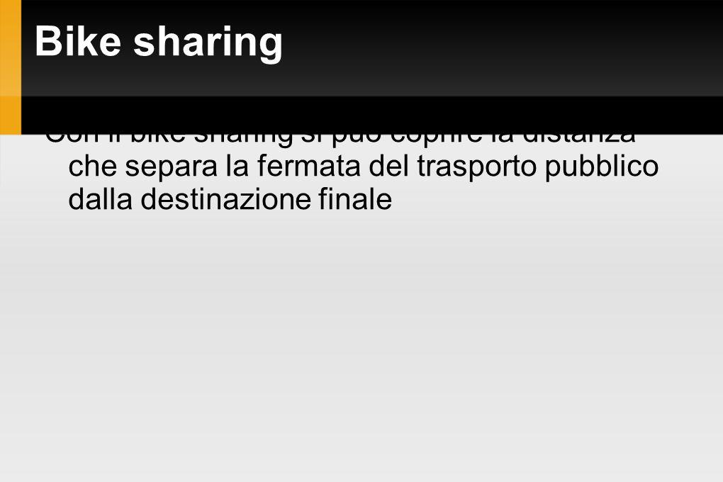 Bike sharing Con il bike sharing si può coprire la distanza che separa la fermata del trasporto pubblico dalla destinazione finale