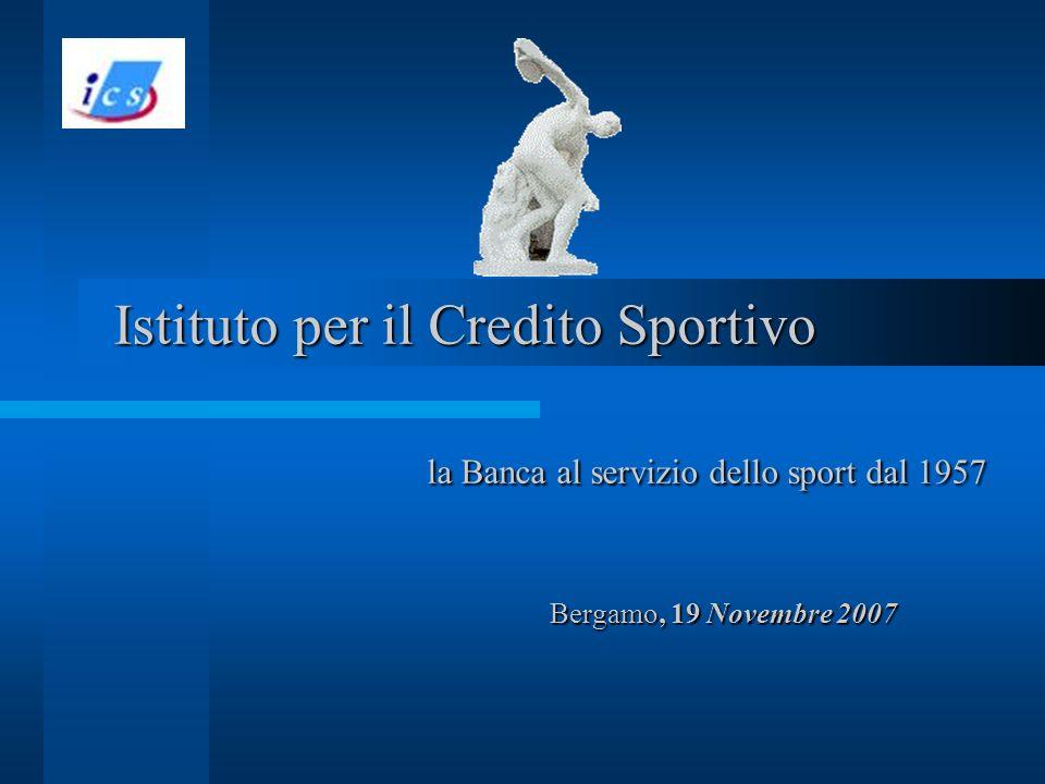 Istituto per il Credito Sportivo la Banca al servizio dello sport dal 1957 Bergamo, 19 Novembre 2007