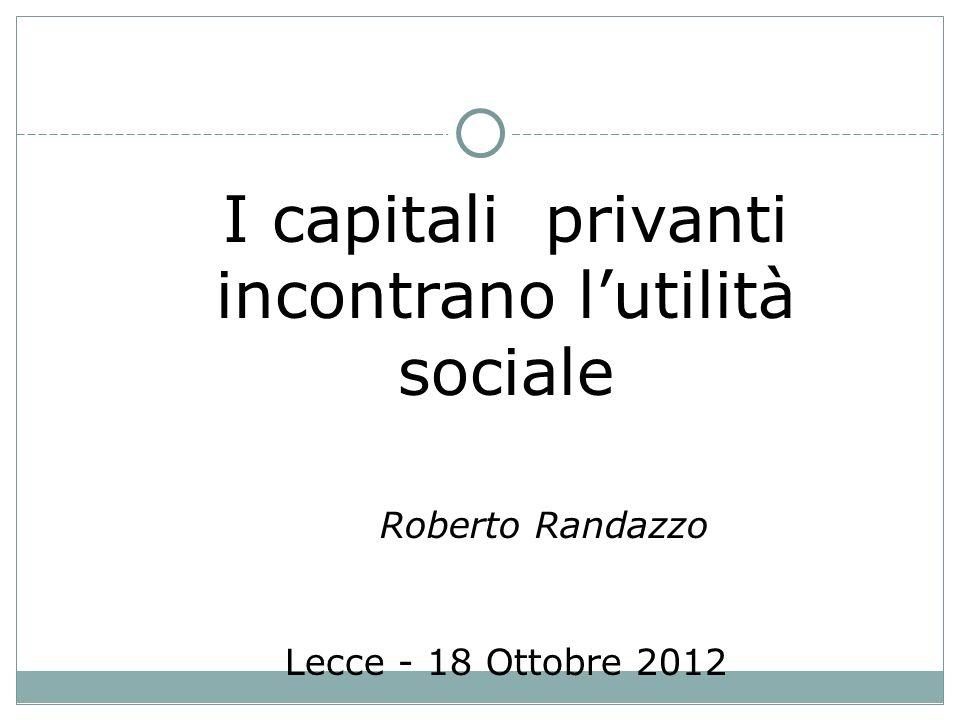 I capitali privanti incontrano lutilità sociale Roberto Randazzo Lecce - 18 Ottobre 2012