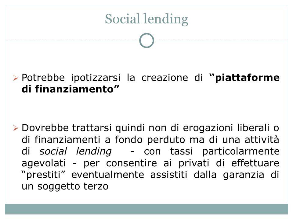 Social lending Potrebbe ipotizzarsi la creazione di piattaforme di finanziamento Dovrebbe trattarsi quindi non di erogazioni liberali o di finanziamenti a fondo perduto ma di una attività di social lending - con tassi particolarmente agevolati - per consentire ai privati di effettuare prestiti eventualmente assistiti dalla garanzia di un soggetto terzo