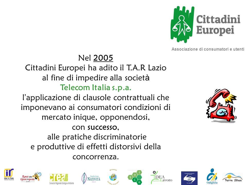 Associazione di consumatori e utenti Nel 2005 Cittadini Europei ha adito il T.A.R Lazio al fine di impedire alla societ à Telecom Italia s.p.a.