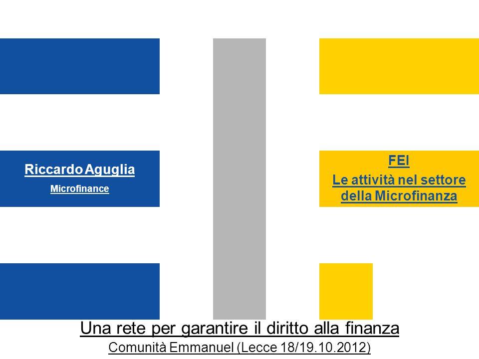FEI Le attività nel settore della Microfinanza Una rete per garantire il diritto alla finanza Comunità Emmanuel (Lecce 18/19.10.2012) Riccardo Aguglia Microfinance