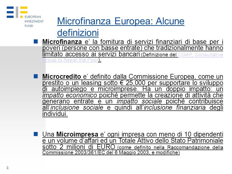 5 Microfinanza Europea: Alcune definizioni Microfinanza e la fornitura di servizi finanziari di base per i poveri (persone con basse entrate) che tradizionalmente hanno limitato accesso ai servizi bancari (Definizione del CGAP, Consultative Group to Assist the Poor).CGAP, Consultative Group to Assist the Poor Microcredito e definito dalla Commissione Europea, come un prestito o un leasing sotto 25,000 per supportare lo sviluppo di autoimpiego e microimprese.