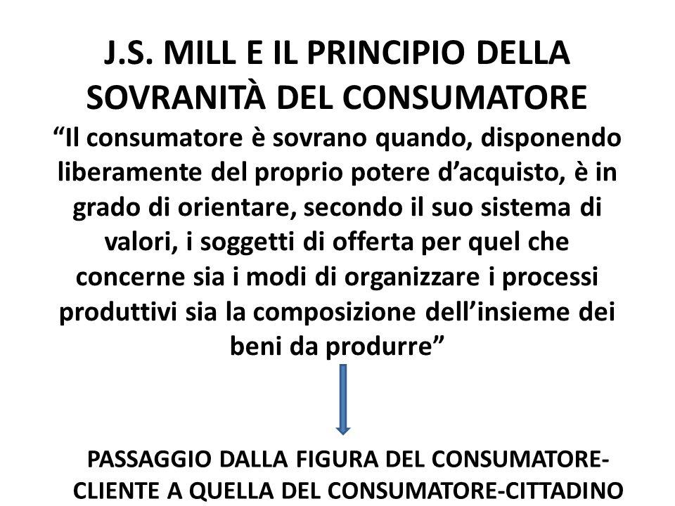 J.S. MILL E IL PRINCIPIO DELLA SOVRANITÀ DEL CONSUMATORE Il consumatore è sovrano quando, disponendo liberamente del proprio potere dacquisto, è in gr
