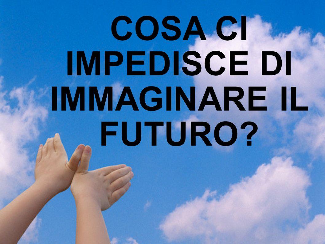 COSA CI IMPEDISCE DI IMMAGINARE IL FUTURO?