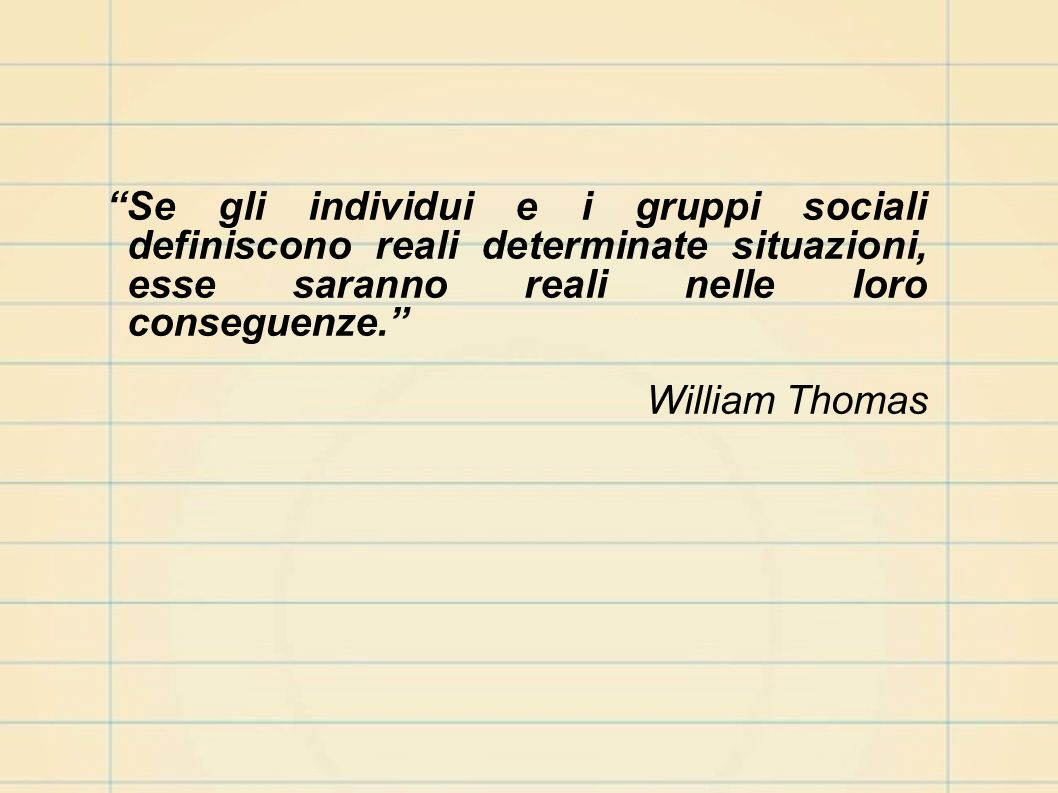 Se gli individui e i gruppi sociali definiscono reali determinate situazioni, esse saranno reali nelle loro conseguenze.