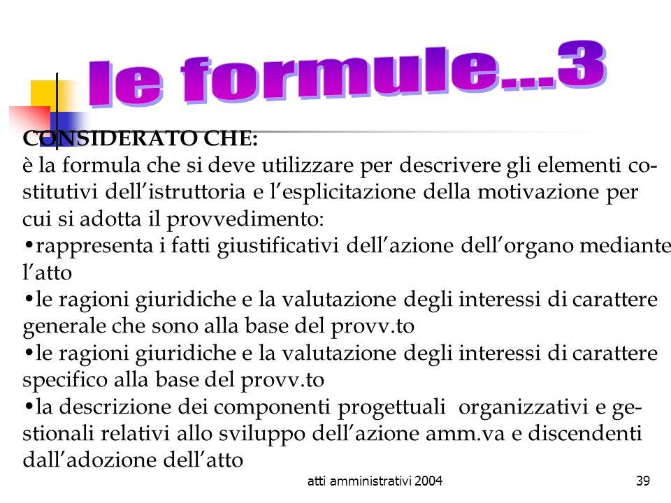 atti amministrativi 200439 CONSIDERATO CHE: è la formula che si deve utilizzare per descrivere gli elementi co- stitutivi dellistruttoria e lesplicita