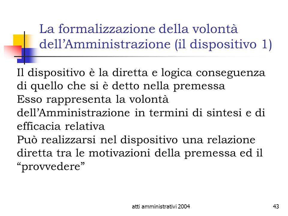 atti amministrativi 200443 La formalizzazione della volontà dellAmministrazione (il dispositivo 1) Il dispositivo è la diretta e logica conseguenza di
