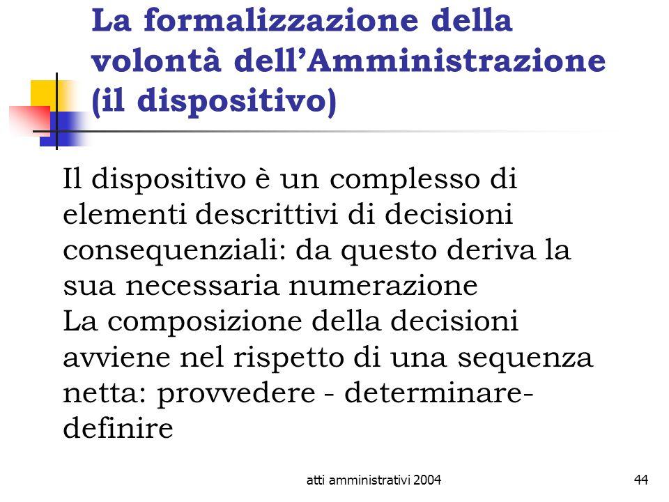 atti amministrativi 200444 La formalizzazione della volontà dellAmministrazione (il dispositivo) Il dispositivo è un complesso di elementi descrittivi