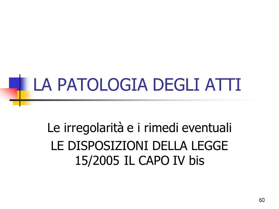 60 LA PATOLOGIA DEGLI ATTI Le irregolarità e i rimedi eventuali LE DISPOSIZIONI DELLA LEGGE 15/2005 IL CAPO IV bis