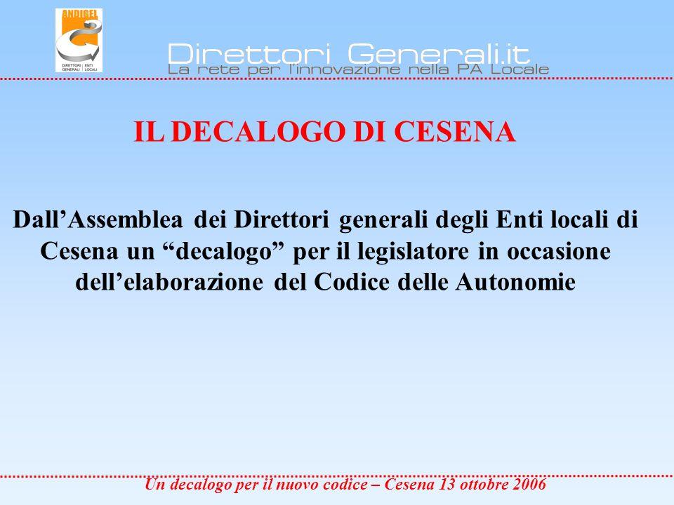 Un decalogo per il nuovo codice – Cesena 13 ottobre 2006 IL DECALOGO DI CESENA DallAssemblea dei Direttori generali degli Enti locali di Cesena un decalogo per il legislatore in occasione dellelaborazione del Codice delle Autonomie
