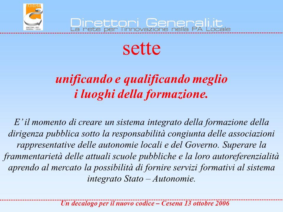 Un decalogo per il nuovo codice – Cesena 13 ottobre 2006 sette unificando e qualificando meglio i luoghi della formazione.