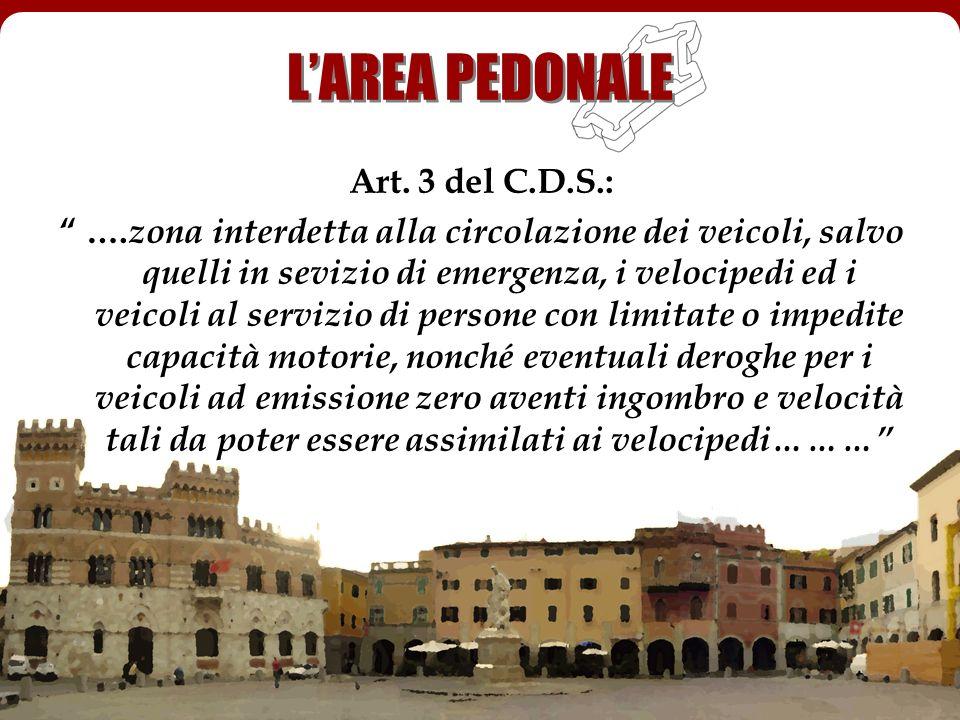 LAREA PEDONALE Art. 3 del C.D.S.: …. zona interdetta alla circolazione dei veicoli, salvo quelli in sevizio di emergenza, i velocipedi ed i veicoli al