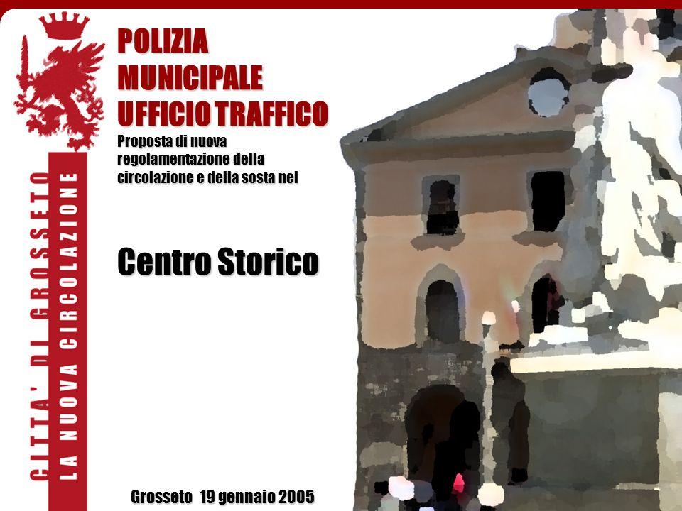 POLIZIA MUNICIPALE UFFICIO TRAFFICO Proposta di nuova regolamentazione della circolazione e della sosta nel Centro Storico Grosseto 19 gennaio 2005