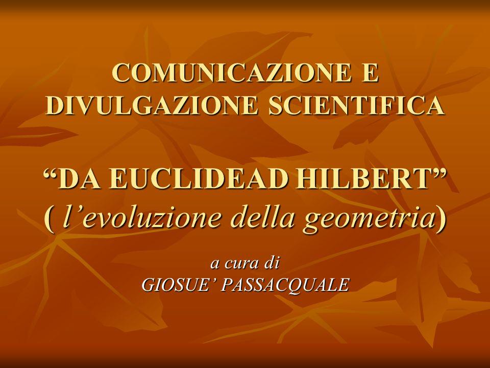 COMUNICAZIONE E DIVULGAZIONE SCIENTIFICA DA EUCLIDEAD HILBERT ( levoluzione della geometria) a cura di GIOSUE PASSACQUALE