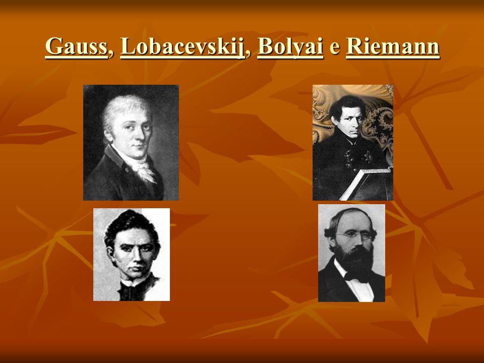 GaussGauss, Lobacevskij, Bolyai e Riemann LobacevskijBolyaiRiemann GaussLobacevskijBolyaiRiemann