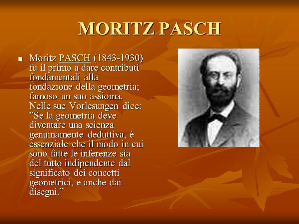 MORITZ PASCH Moritz PASCH (1843-1930) fu il primo a dare contributi fondamentali alla fondazione della geometria; famoso un suo assioma. Nelle sue Vor