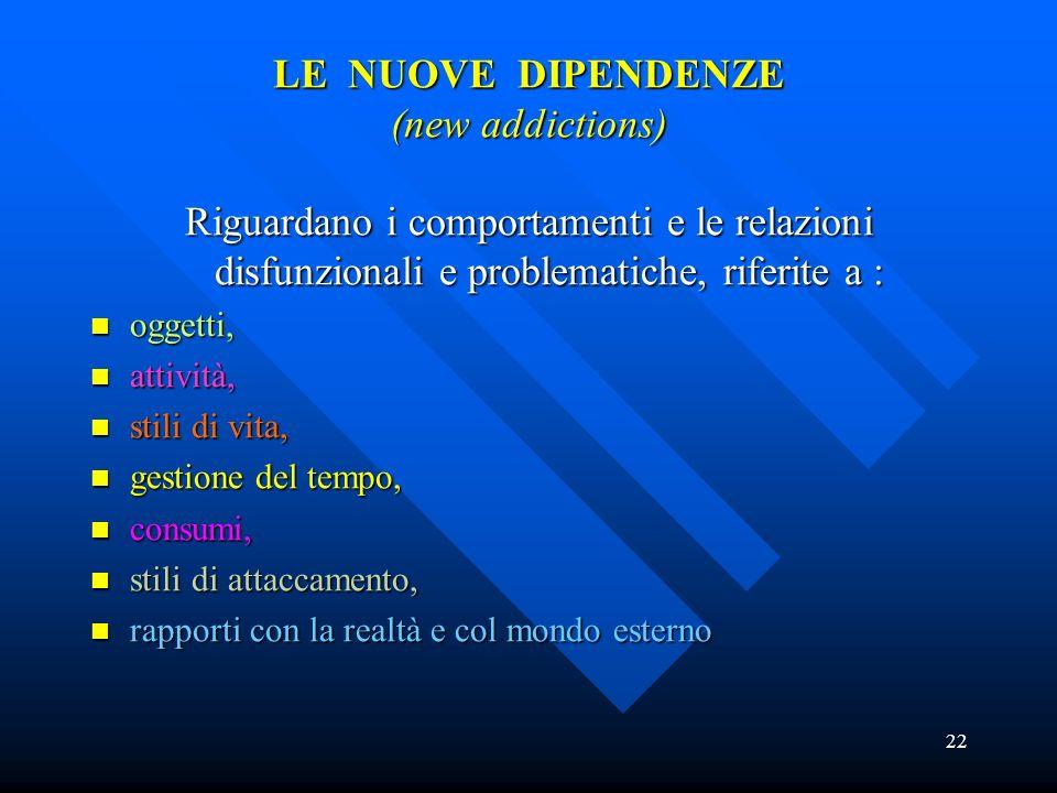 22 LE NUOVE DIPENDENZE (new addictions) Riguardano i comportamenti e le relazioni disfunzionali e problematiche, riferite a : oggetti, oggetti, attivi