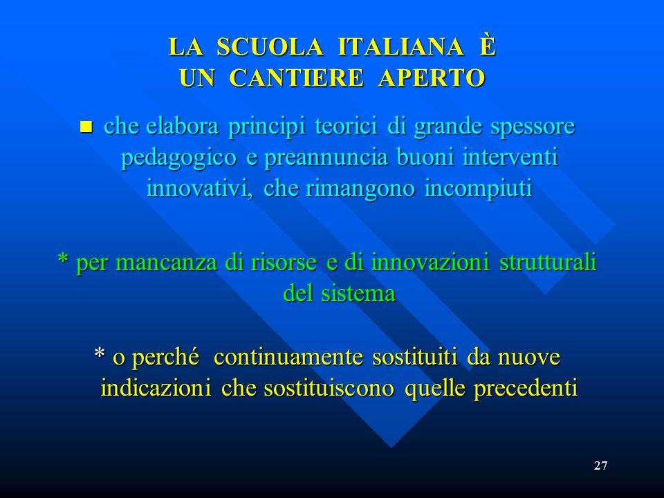 27 LA SCUOLA ITALIANA È UN CANTIERE APERTO che elabora principi teorici di grande spessore pedagogico e preannuncia buoni interventi innovativi, che r