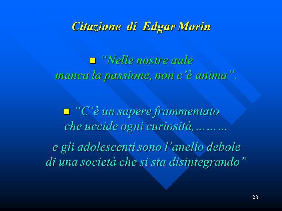 28 Citazione di Edgar Morin Nelle nostre aule manca la passione, non cè anima. Nelle nostre aule manca la passione, non cè anima. Cè un sapere frammen