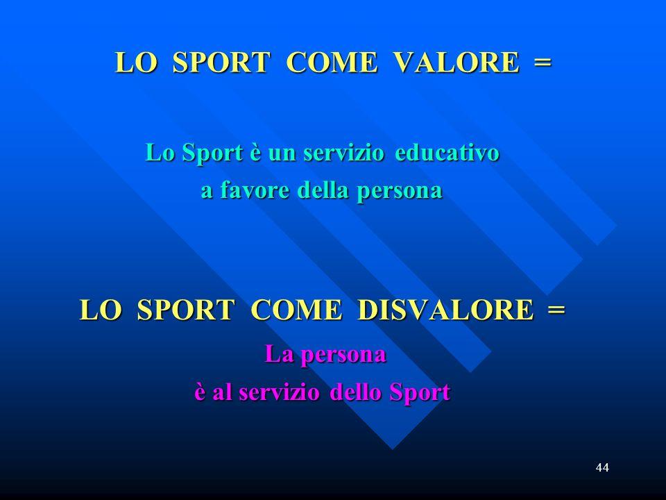 44 LO SPORT COME VALORE = Lo Sport è un servizio educativo a favore della persona LO SPORT COME DISVALORE = La persona La persona è al servizio dello