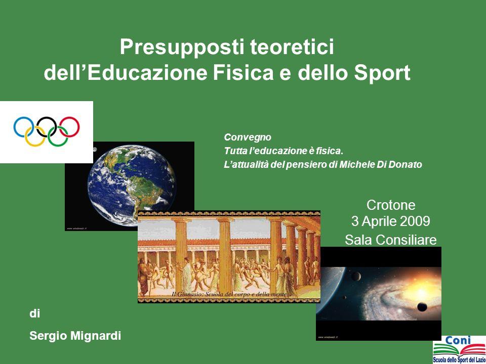 Presupposti teoretici dellEducazione Fisica e dello Sport Crotone 3 Aprile 2009 Sala Consiliare di Sergio Mignardi Convegno Tutta leducazione è fisica.