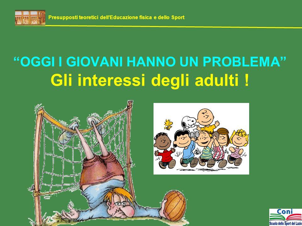 OGGI I GIOVANI HANNO UN PROBLEMA Gli interessi degli adulti ! Presupposti teoretici dellEducazione fisica e dello Sport