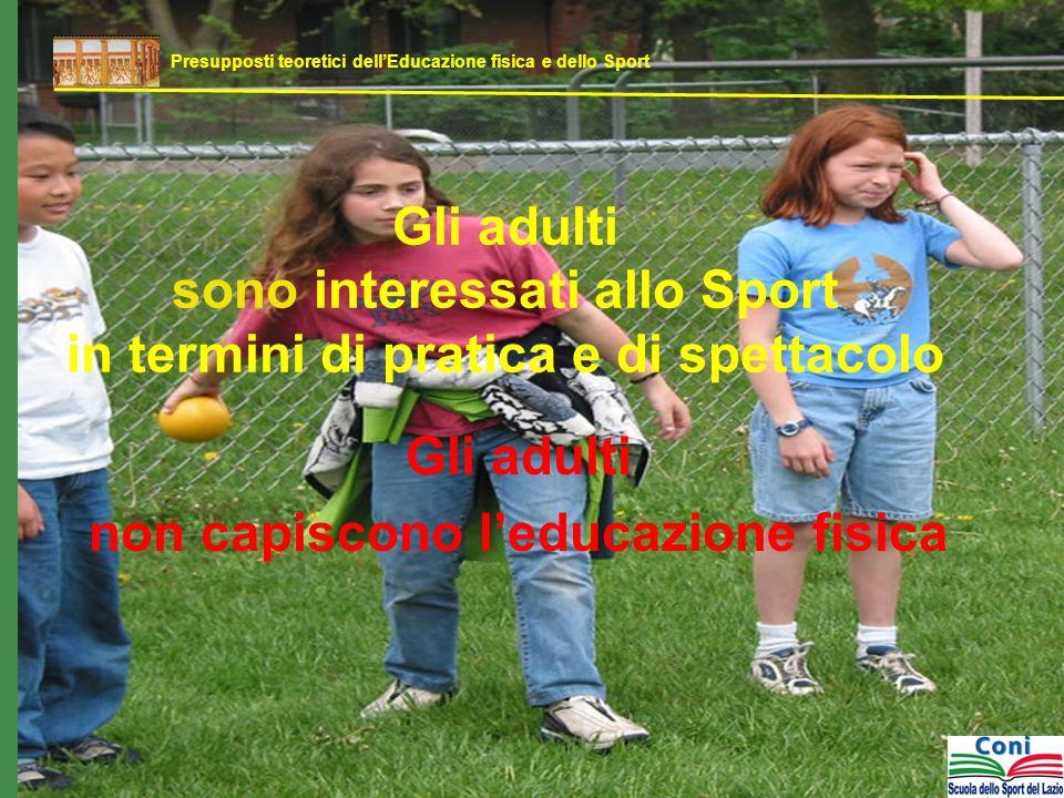 Gli adulti sono interessati allo Sport in termini di pratica e di spettacolo Gli adulti non capiscono leducazione fisica Presupposti teoretici dellEducazione fisica e dello Sport