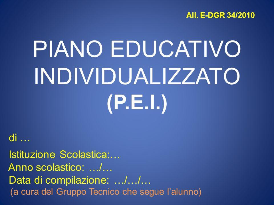 All. E-DGR 34/2010 PIANO EDUCATIVO INDIVIDUALIZZATO (P.E.I.) di … Istituzione Scolastica:… Anno scolastico: …/… Data di compilazione: …/…/… (a cura de