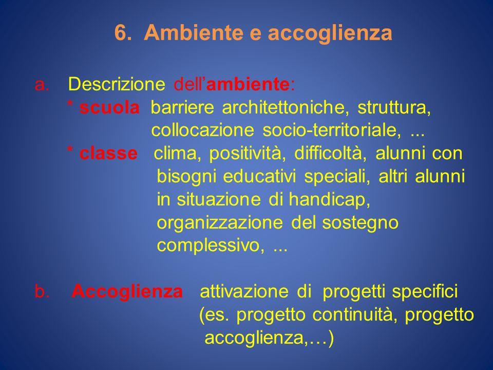 6. Ambiente e accoglienza a.Descrizione dellambiente: * scuola barriere architettoniche, struttura, collocazione socio-territoriale,... * classe clima