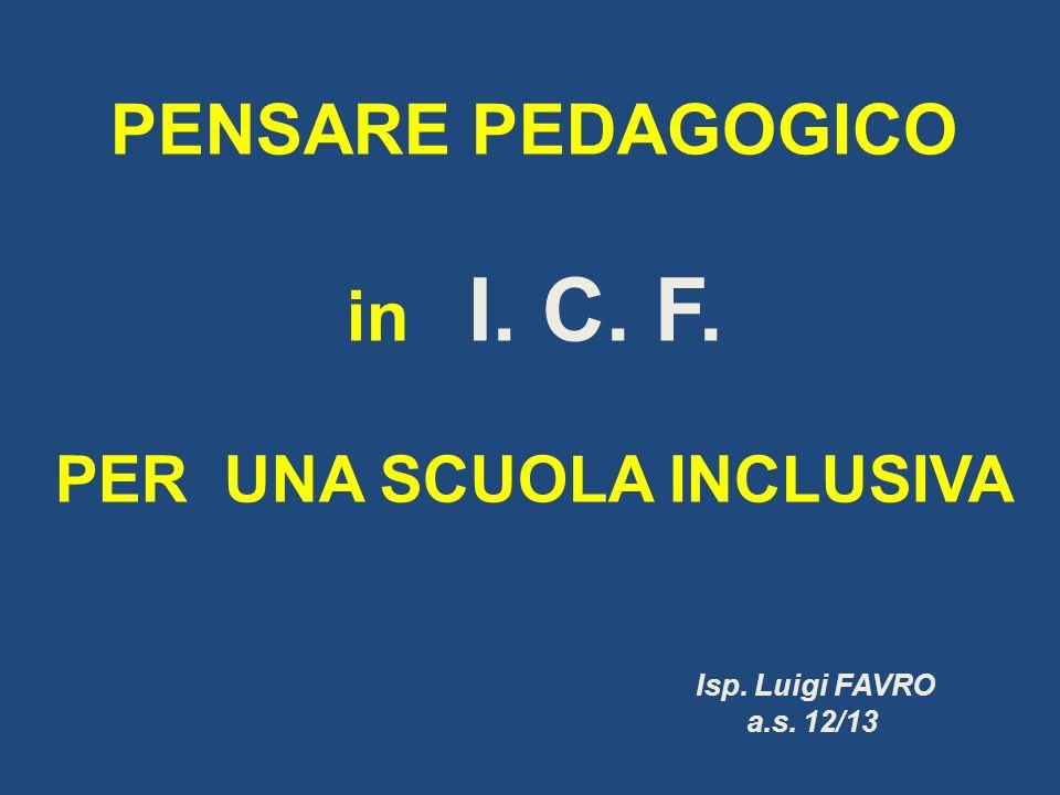 PENSARE PEDAGOGICO in I. C. F. PER UNA SCUOLA INCLUSIVA Isp. Luigi FAVRO a.s. 12/13