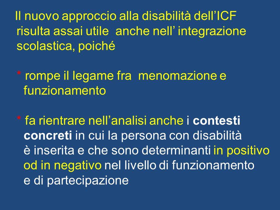 Il nuovo approccio alla disabilità dellICF risulta assai utile anche nell integrazione scolastica, poiché * rompe il legame fra menomazione e funziona