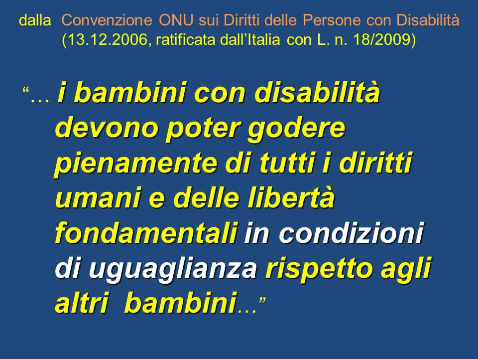 dalla Convenzione ONU sui Diritti delle Persone con Disabilità (13.12.2006, ratificata dallItalia con L. n. 18/2009) i bambini con disabilità … i bamb