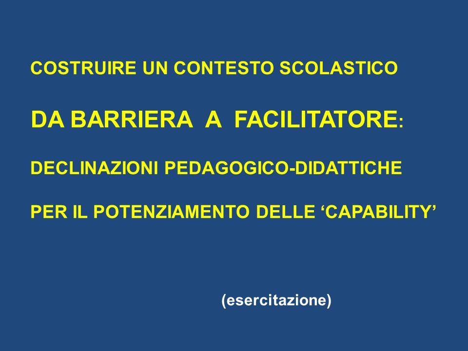 COSTRUIRE UN CONTESTO SCOLASTICO DA BARRIERA A FACILITATORE : DECLINAZIONI PEDAGOGICO-DIDATTICHE PER IL POTENZIAMENTO DELLE CAPABILITY (esercitazione)