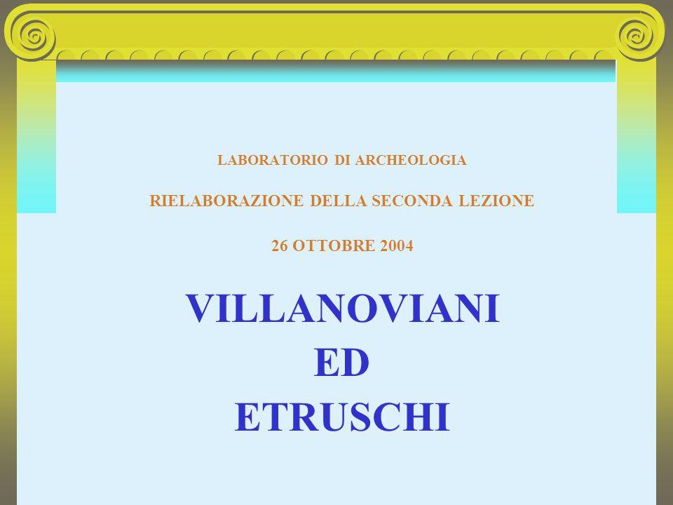 LABORATORIO DI ARCHEOLOGIA RIELABORAZIONE DELLA SECONDA LEZIONE 26 OTTOBRE 2004 VILLANOVIANI ED ETRUSCHI