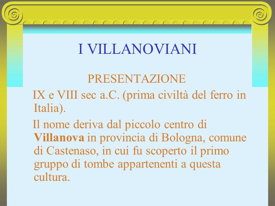 I VILLANOVIANI PRESENTAZIONE IX e VIII sec a.C. (prima civiltà del ferro in Italia). Il nome deriva dal piccolo centro di Villanova in provincia di Bo