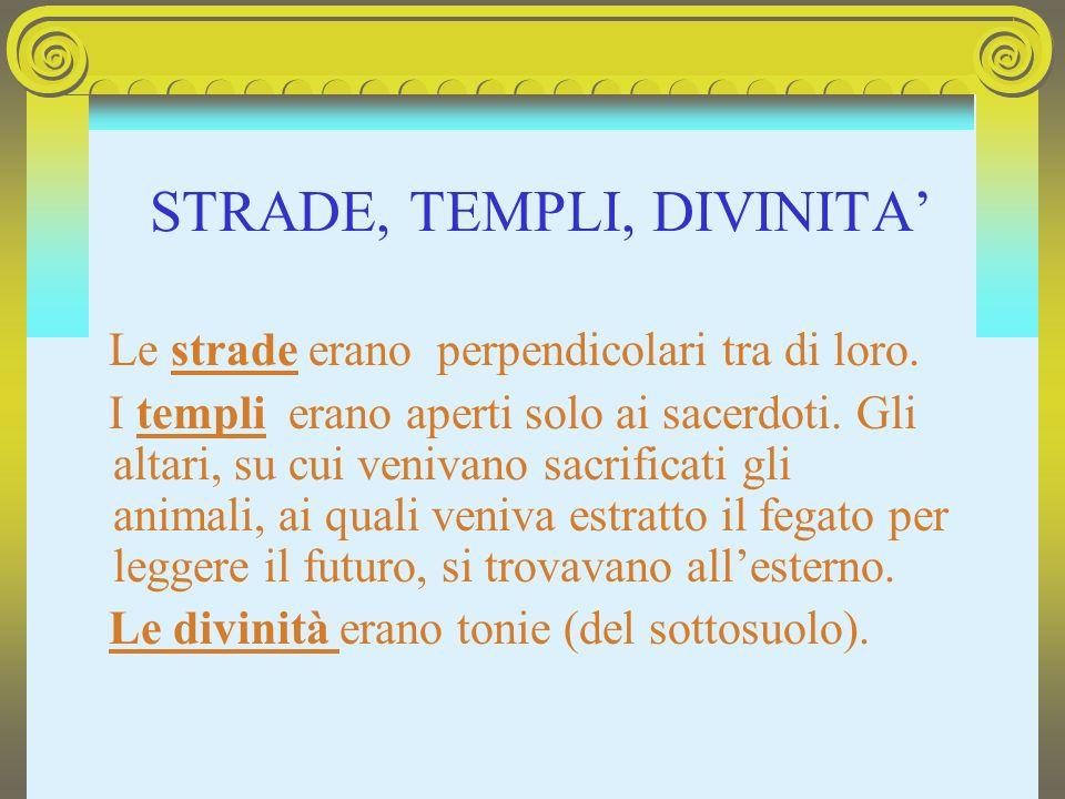 STRADE, TEMPLI, DIVINITA Le strade erano perpendicolari tra di loro. I templi erano aperti solo ai sacerdoti. Gli altari, su cui venivano sacrificati