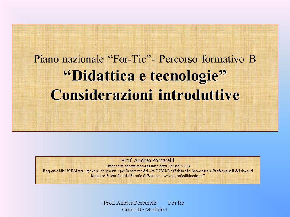 Prof. Andrea Porcarelli ForTic - Corso B - Modulo 1 Didattica e tecnologie Considerazioni introduttive Piano nazionale For-Tic- Percorso formativo B D