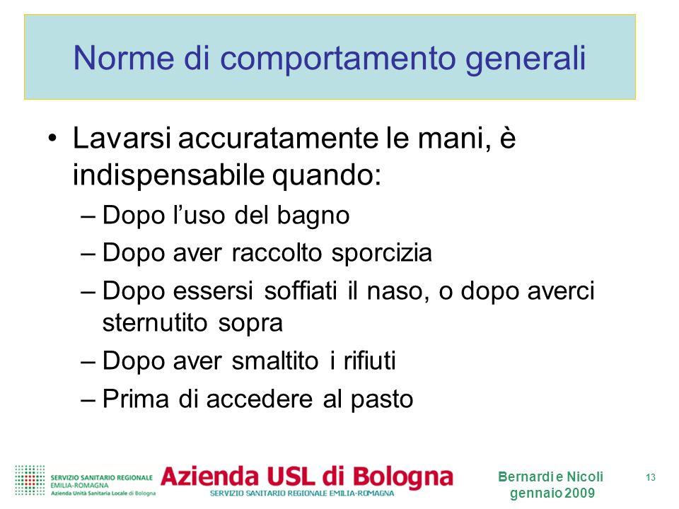 13 Bernardi e Nicoli gennaio 2009 Norme di comportamento generali Lavarsi accuratamente le mani, è indispensabile quando: –Dopo luso del bagno –Dopo a