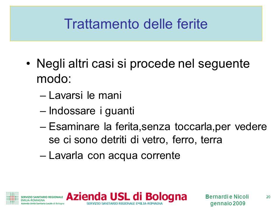 20 Bernardi e Nicoli gennaio 2009 Trattamento delle ferite Negli altri casi si procede nel seguente modo: –Lavarsi le mani –Indossare i guanti –Esamin
