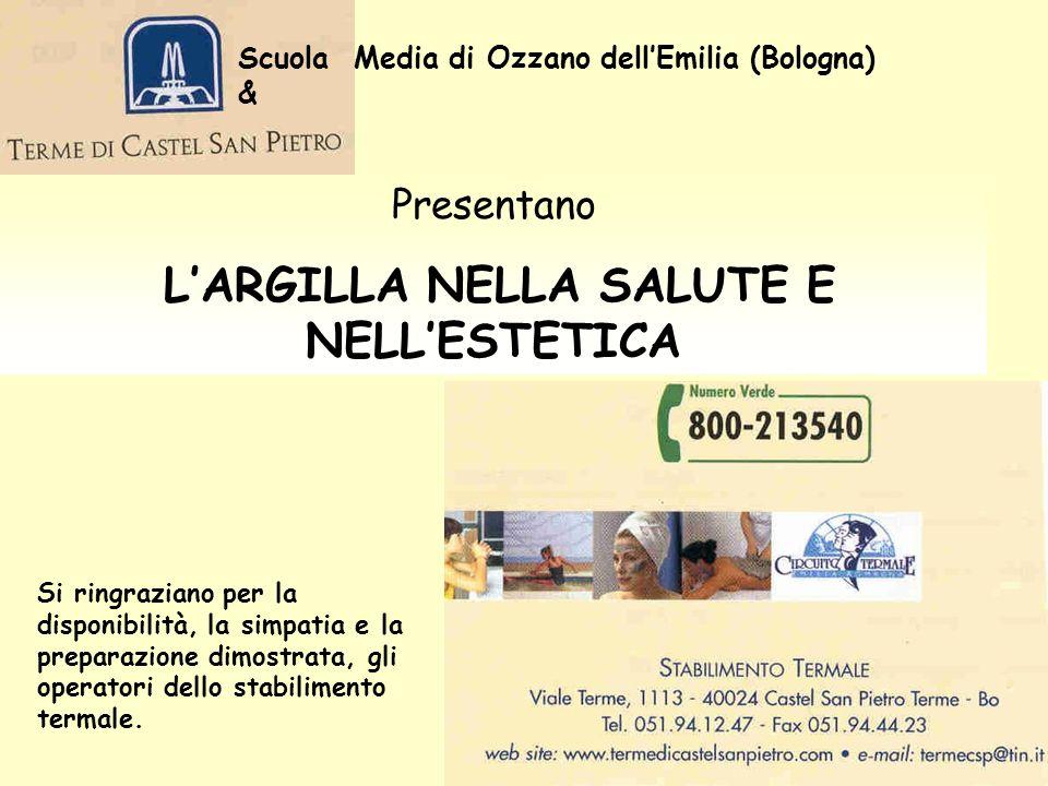 Scuola Media di Ozzano dellEmilia (Bologna) & Presentano LARGILLA NELLA SALUTE E NELLESTETICA Si ringraziano per la disponibilità, la simpatia e la preparazione dimostrata, gli operatori dello stabilimento termale.