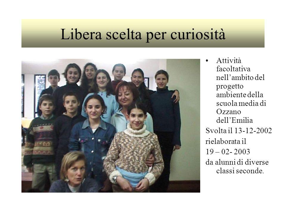 Libera scelta per curiosità Attività facoltativa nellambito del progetto ambiente della scuola media di Ozzano dellEmilia Svolta il 13-12-2002 rielaborata il 19 – 02- 2003 da alunni di diverse classi seconde.