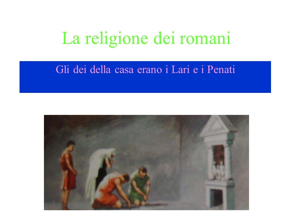 La religione dei romani Gli dei della casa erano i Lari e i Penati