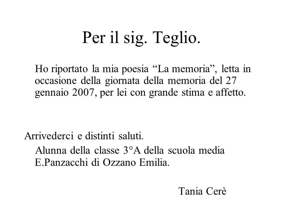 Per il sig. Teglio. Ho riportato la mia poesia La memoria, letta in occasione della giornata della memoria del 27 gennaio 2007, per lei con grande sti